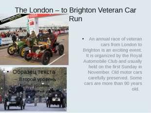 The London – to Brighton Veteran Car Run An annual race of veteran cars from