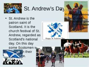 St. Andrew's Day St. Andrew is the patron saint of Scotland. It is the church