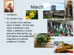 March 1st March St. David's Day St. David is the national saint of Wales. On