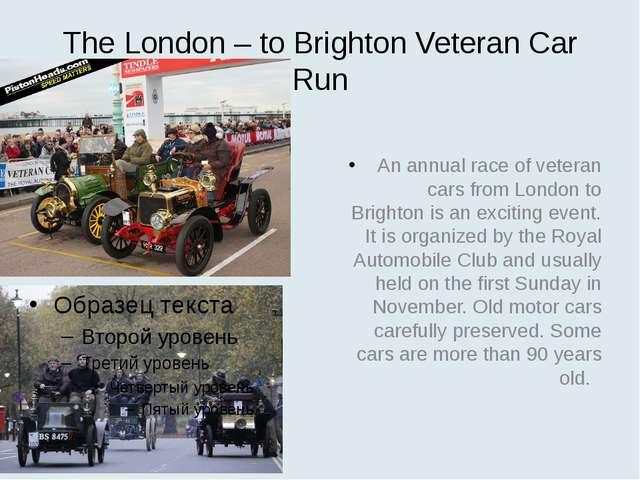 The London – to Brighton Veteran Car Run An annual race of veteran cars from...