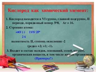 Кислород как химический элемент: 1. Кислород находится в VI группе, главной п