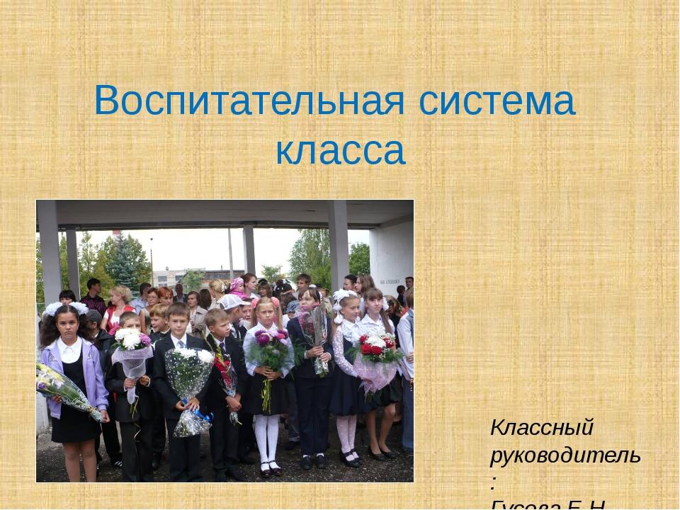 Воспитательная система класса Классный руководитель: Гусева Е.Н.