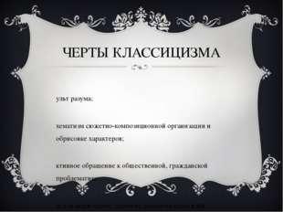 ЧЕРТЫ КЛАССИЦИЗМА культ разума; схематизм сюжетно-композиционной организации