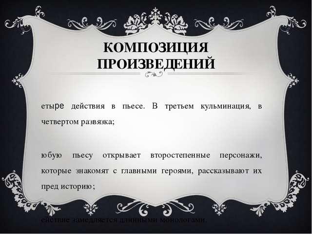 КОМПОЗИЦИЯ ПРОИЗВЕДЕНИЙ Четыре действия в пьесе. В третьем кульминация, в чет...