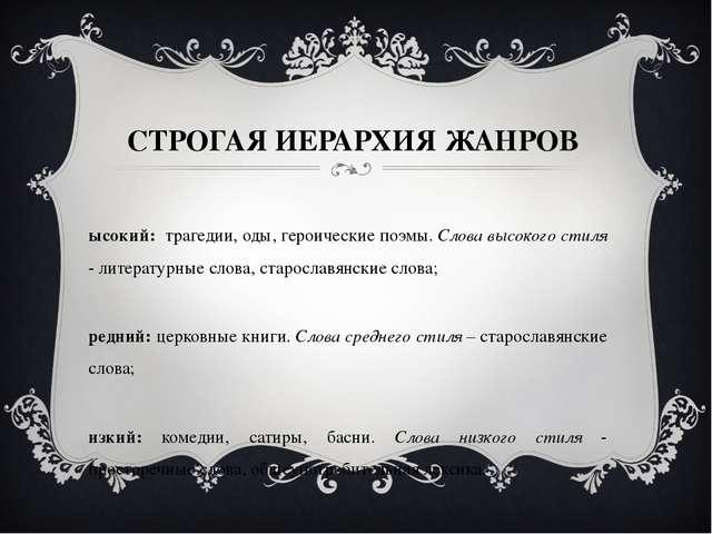 СТРОГАЯ ИЕРАРХИЯ ЖАНРОВ Высокий: трагедии, оды, героические поэмы. Слова высо...