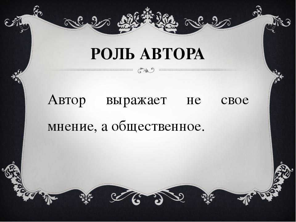 РОЛЬ АВТОРА Автор выражает не свое мнение, а общественное.