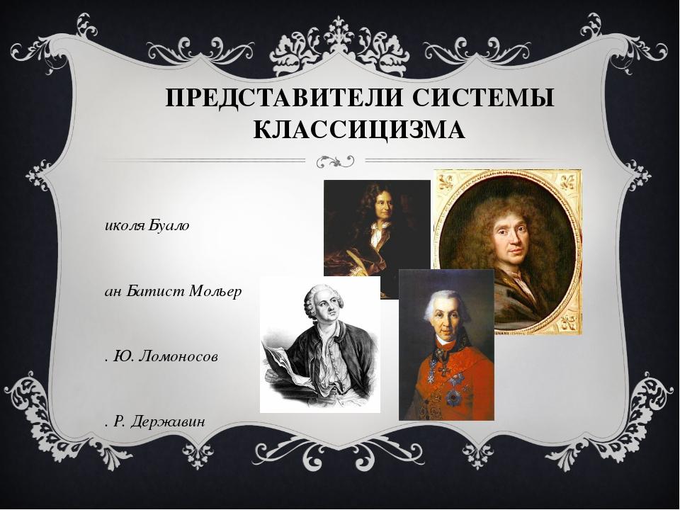 Николя Буало Жан Батист Мольер М. Ю. Ломоносов Г. Р. Державин ПРЕДСТАВИТЕЛИ С...