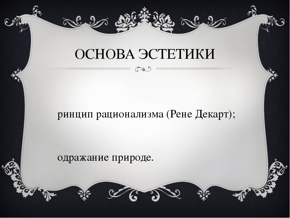 ОСНОВА ЭСТЕТИКИ принцип рационализма (Рене Декарт); подражание природе.