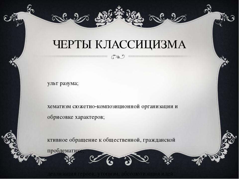 ЧЕРТЫ КЛАССИЦИЗМА культ разума; схематизм сюжетно-композиционной организации...