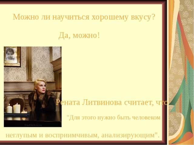 Можно ли научиться хорошему вкусу? Да, можно! Рената Литвинова считает, что...