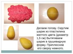 Делаем голову. Скрутим шарик из пластилина желтого цвета (диаметр 1,5 см) Выт