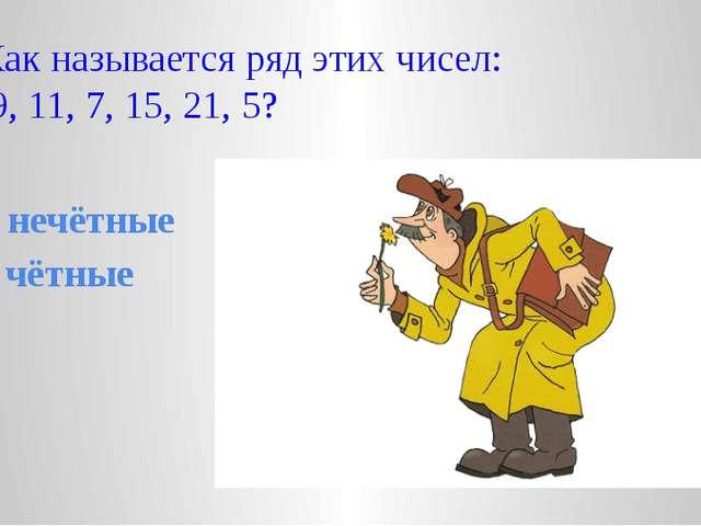 4. Как называется ряд этих чисел: 3, 9, 11, 7, 15, 21, 5? А. нечётные В. чёт...