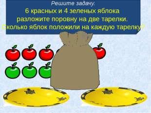 Решите задачу. 6 красных и 4 зеленых яблока разложите поровну на две тарелки.