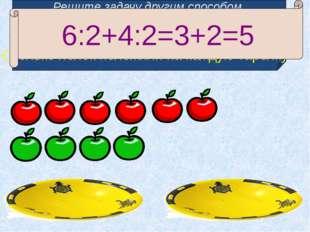 Решите задачу другим способом. 6 красных и 4 зеленых яблока разложите поровну