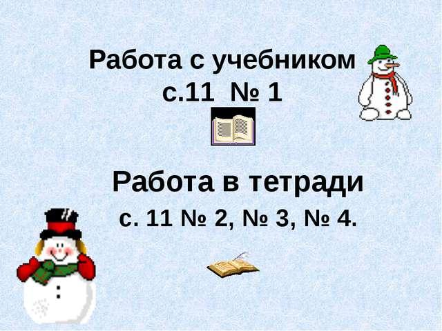 Работа с учебником с.11 № 1 Работа в тетради с. 11 № 2, № 3, № 4.