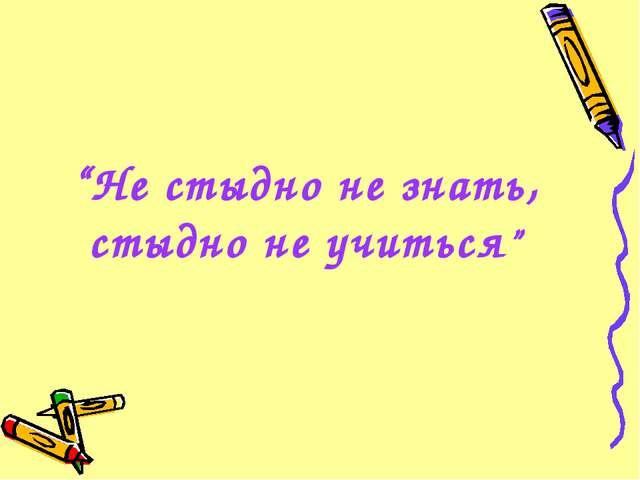 """""""Не стыдно не знать, стыдно не учиться"""""""