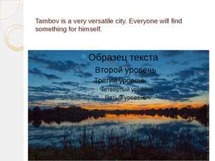 Tambov is a very versatile city. Everyone will find something for himself.