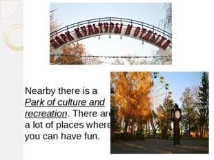 Nearby there is a Park of culture and recreation. There are a lot of places w