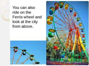 You can also ride on the Ferris wheel and look at the city from above.