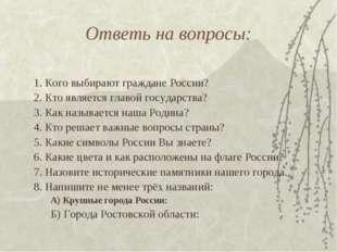 Ответь на вопросы: 1. Кого выбирают граждане России? 2. Кто является главой г