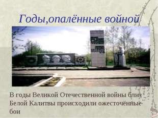 Годы,опалённые войной В годы Великой Отечественной войны близ Белой Калитвы п