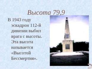 Высота 79,9 В 1943 году эскадрон 112-й дивизии выбил врага с высоты. Эта высо