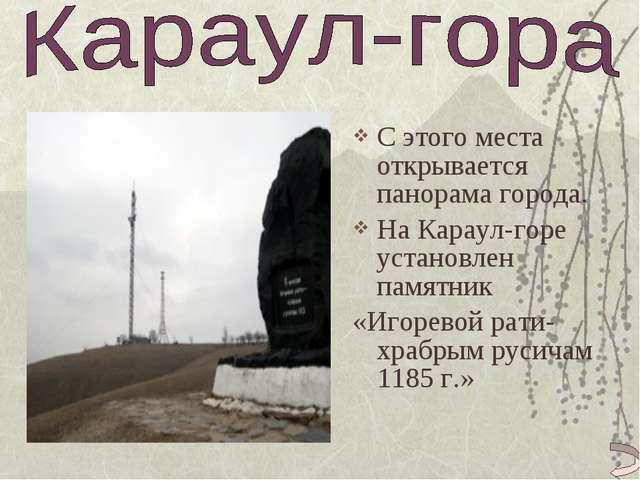 С этого места открывается панорама города. На Караул-горе установлен памятник...