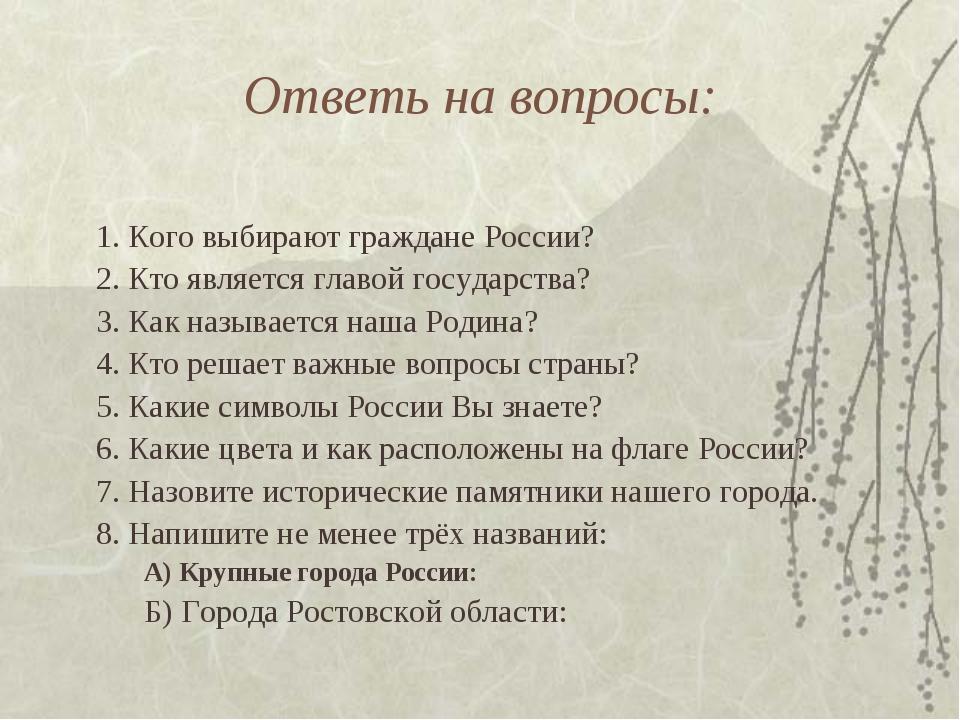 Ответь на вопросы: 1. Кого выбирают граждане России? 2. Кто является главой г...