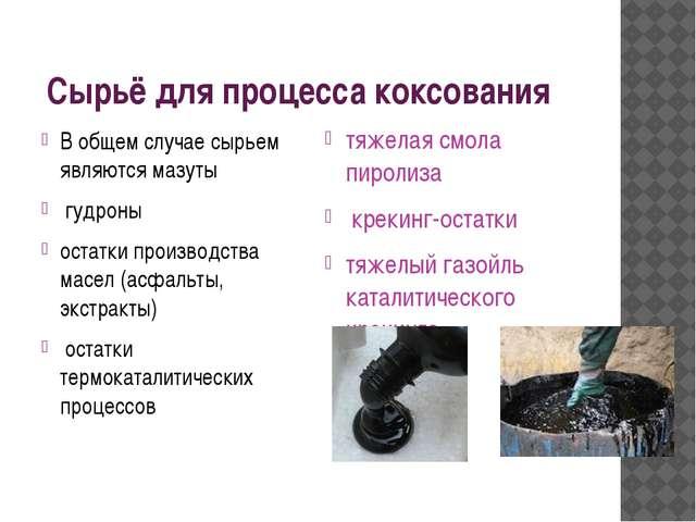 Сырьё для процесса коксования В общем случае сырьем являются мазуты гудроны...