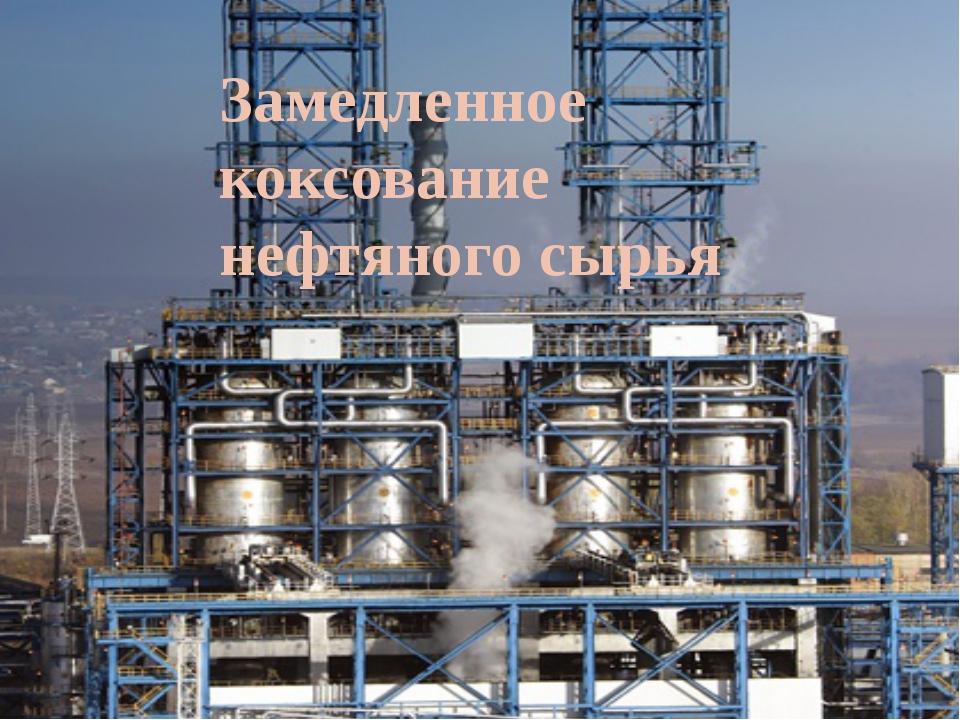 Замедленное коксование нефтяного сырья