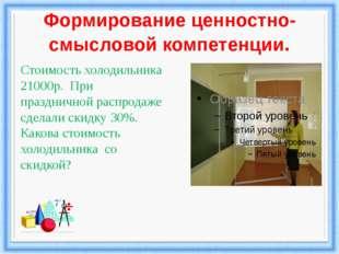 Формирование ценностно-смысловой компетенции. Стоимость холодильника 21000р.