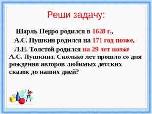 Реши задачу: Шарль Перро родился в 1628 г., А.С. Пушкин родился на 171 год по