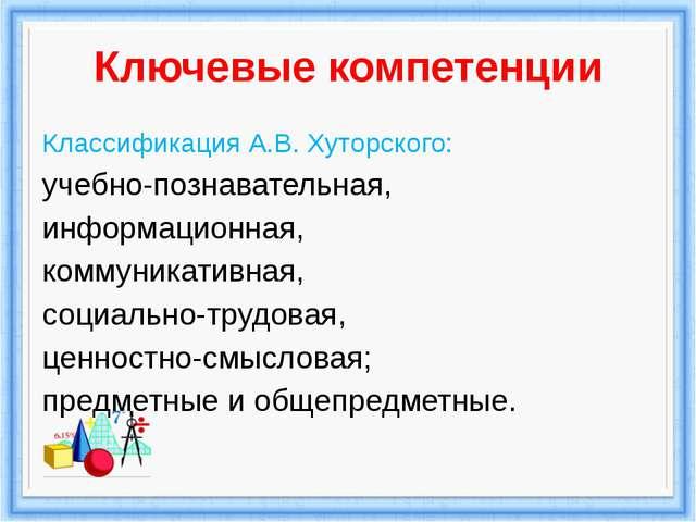 Ключевые компетенции Классификация А.В. Хуторского: учебно-познавательная, ин...