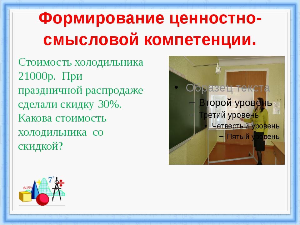 Формирование ценностно-смысловой компетенции. Стоимость холодильника 21000р....