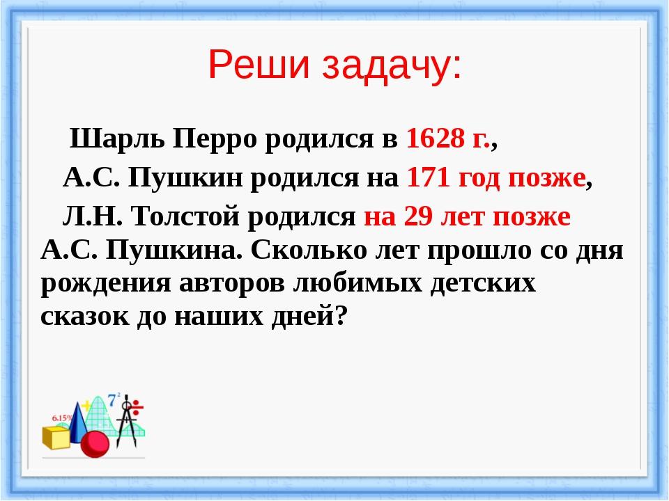 Реши задачу: Шарль Перро родился в 1628 г., А.С. Пушкин родился на 171 год по...