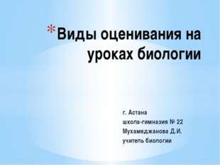 г. Астана школа-гимназия № 22 Мухамеджанова Д.И. учитель биологии Виды оценив