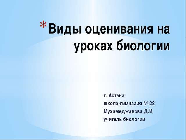 г. Астана школа-гимназия № 22 Мухамеджанова Д.И. учитель биологии Виды оценив...