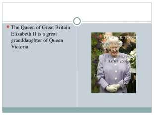 The Queen of Great Britain Elizabeth II is a great granddaughter of Queen Vi