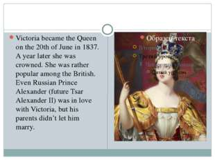 Victoria became the Queen on the 20th of June in 1837. A year later she was