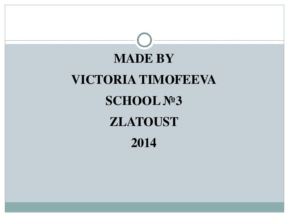 MADE BY VICTORIA TIMOFEEVA SCHOOL №3 ZLATOUST 2014