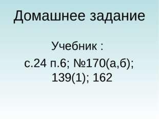Домашнее задание Учебник : с.24 п.6; №170(а,б); 139(1); 162