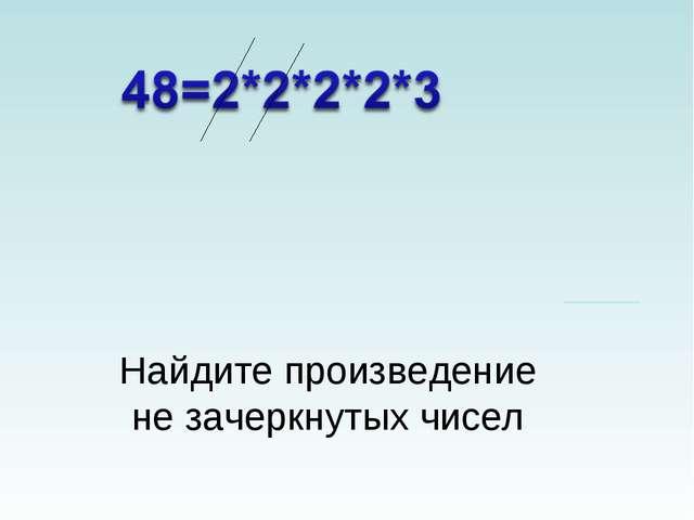 Найдите произведение не зачеркнутых чисел