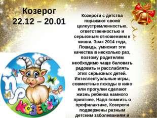Козерог 22.12 –20.01 Козероги с детства поражают своей целеустремленностью,