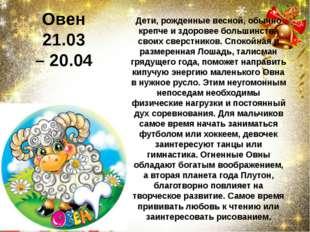 Овен 21.03 –20.04 Дети, рожденные весной, обычно крепче и здоровее большинст