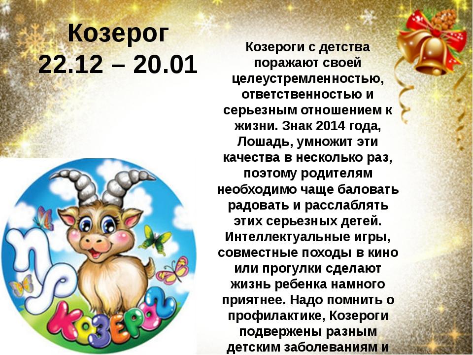 Козерог 22.12 –20.01 Козероги с детства поражают своей целеустремленностью,...