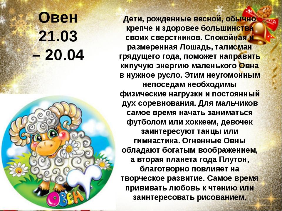 Овен 21.03 –20.04 Дети, рожденные весной, обычно крепче и здоровее большинст...