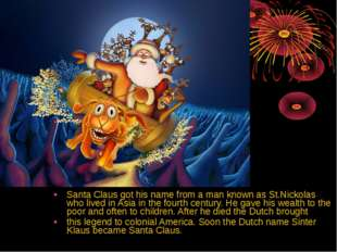 Santa Claus got his name from a man known as St.Nickolas who lived in Asia in