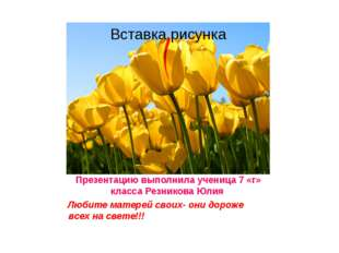 Презентацию выполнила ученица 7 «г» класса Резникова Юлия Любите матерей свои