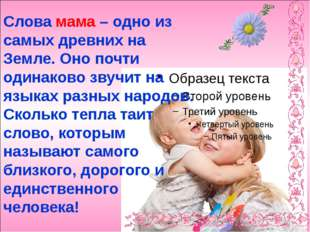 Слова мама – одно из самых древних на Земле. Оно почти одинаково звучит на я
