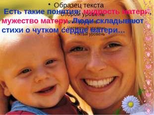 Есть такие понятия: мудрость матери, мужество матери. Люди складывают стихи